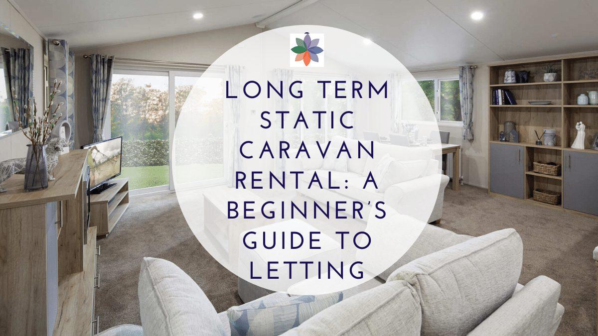 Long Term Static Caravan Rental: A Beginner's Guide to Letting
